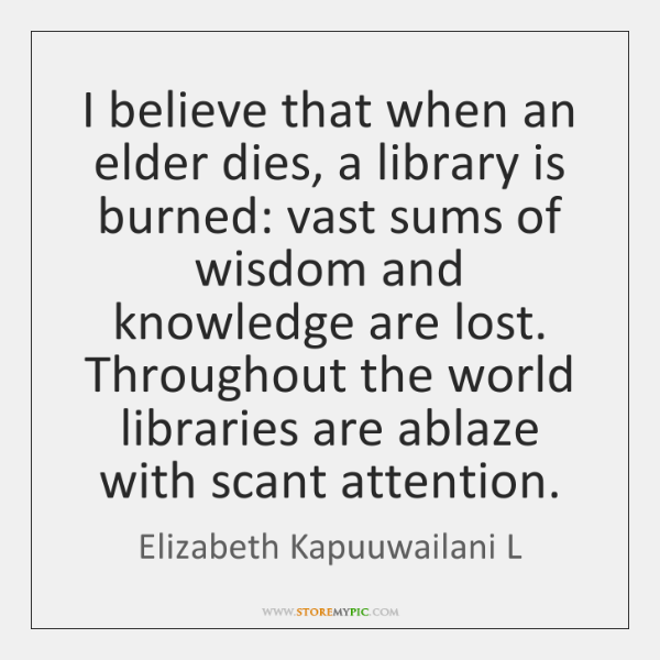 I believe that when an elder dies, a library is burned: vast ...