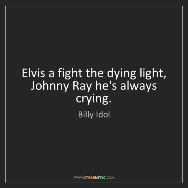 Billy Idol: Elvis a fight the dying light, Johnny Ray he's always...