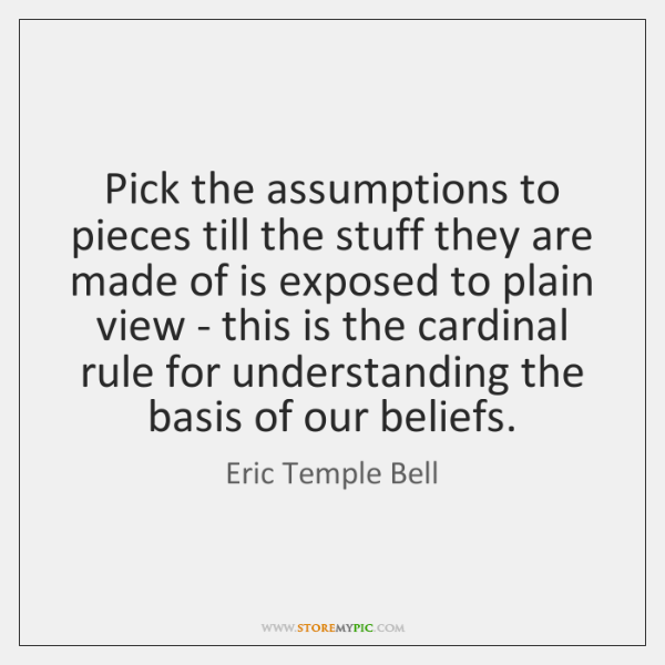 Pick the assumptions to pieces till the stuff they are made of ...