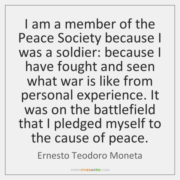 I am a member of the Peace Society because I was a ...