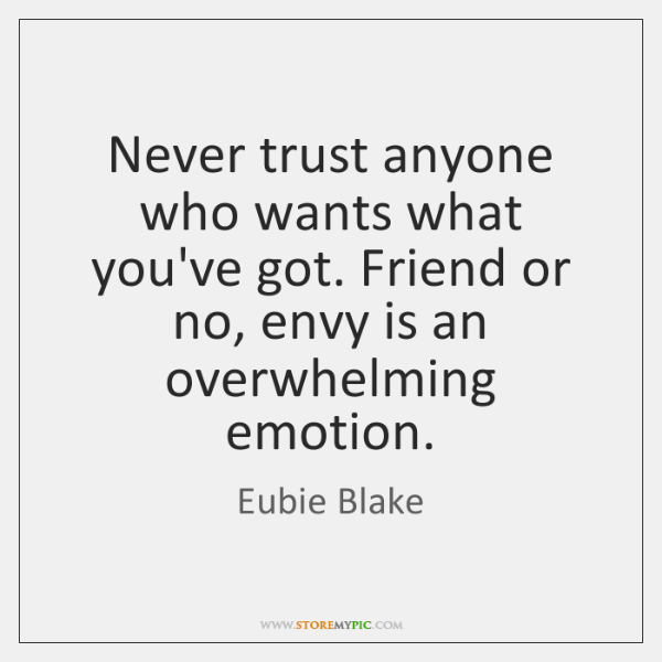 Never trust anyone who wants what you've got. Friend or no, envy ...