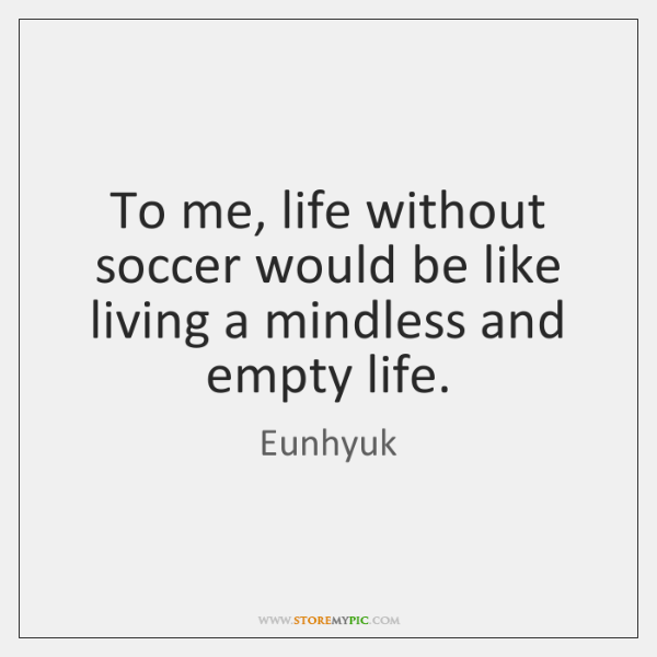 To me, life without soccer would be like living a mindless and ...