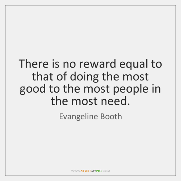 There is no reward equal to that of doing the most good ...