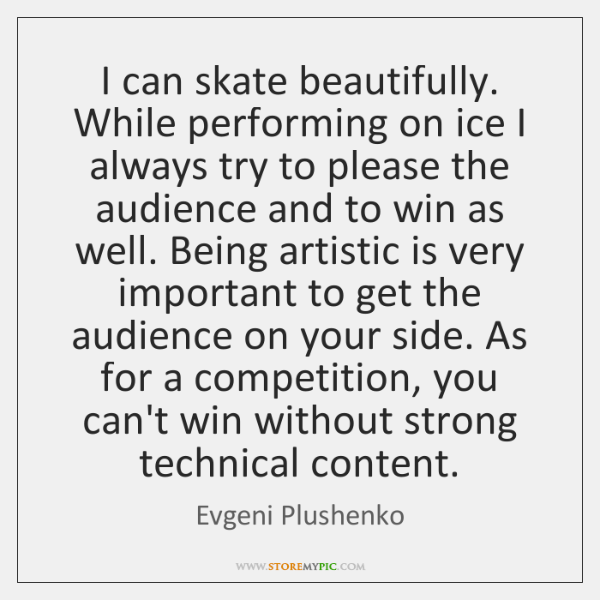 I can skate beautifully. While performing on ice I always try to ...