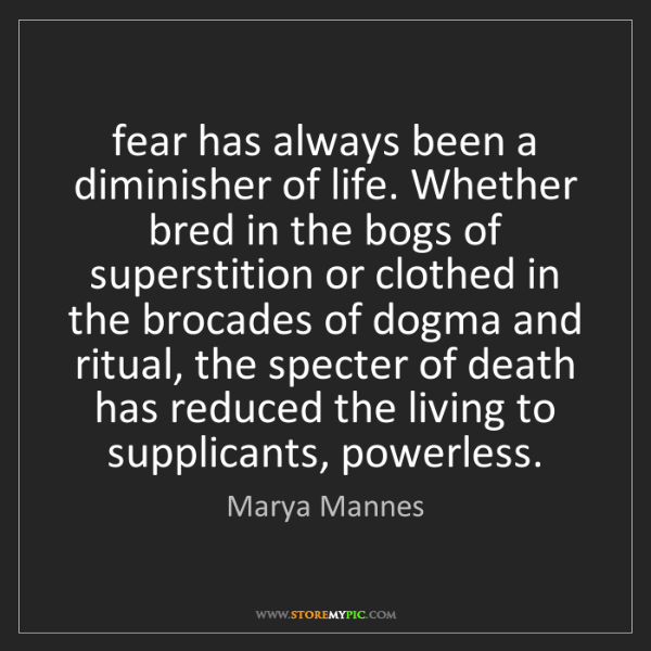 Marya Mannes: fear has always been a diminisher of life. Whether bred...