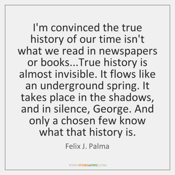 I'm convinced the true history of our time isn't what we read ...