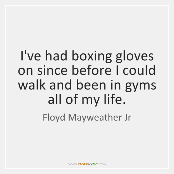 I've had boxing gloves on since before I could walk and been ...