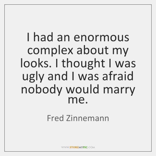 I had an enormous complex about my looks. I thought I was ...