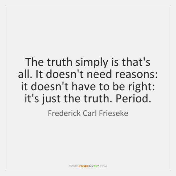 The truth simply is that's all. It doesn't need reasons: it doesn't ...