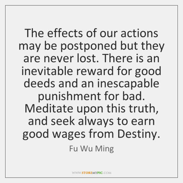 The effects of our actions may be postponed but they are never ...