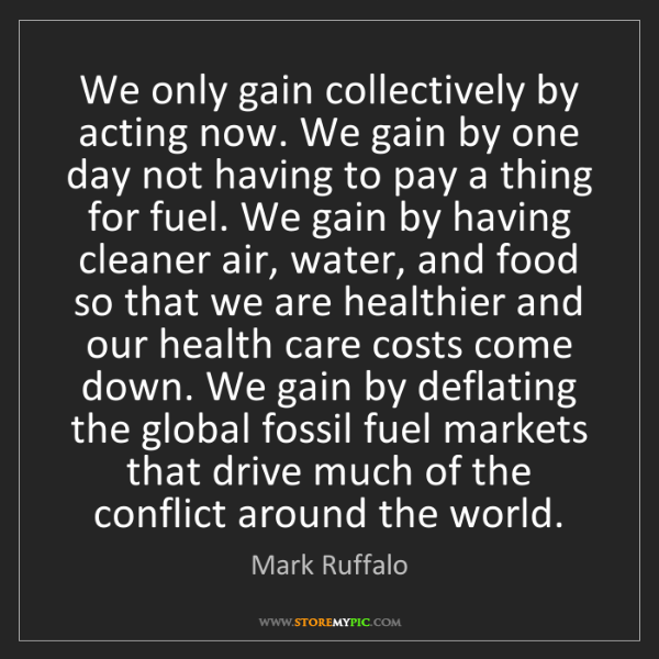 Mark Ruffalo: We only gain collectively by acting now. We gain by one...