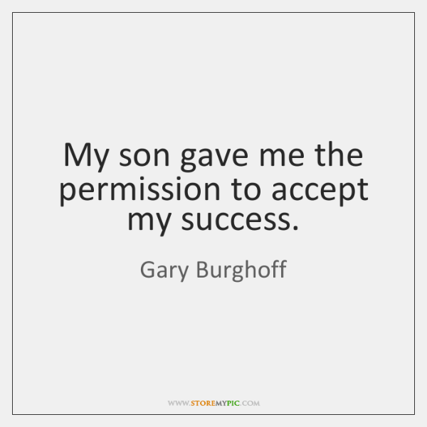 My son gave me the permission to accept my success.