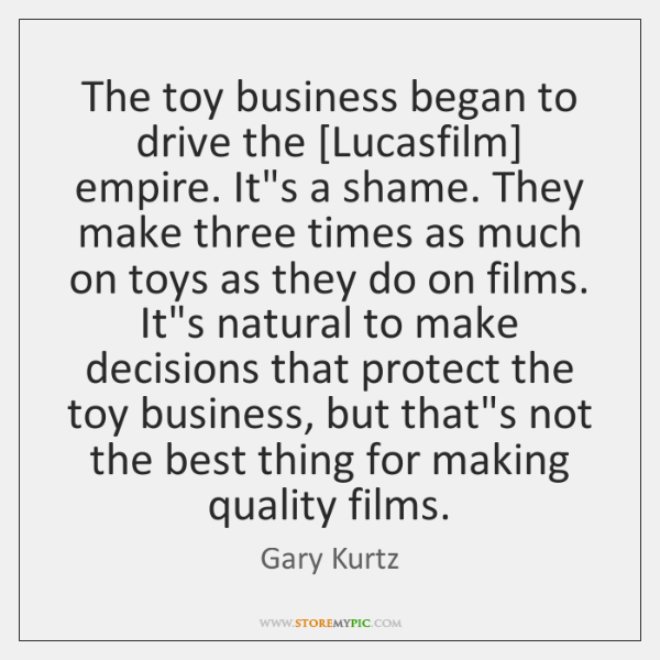 The toy business began to drive the [Lucasfilm] empire. It's a shame. ...