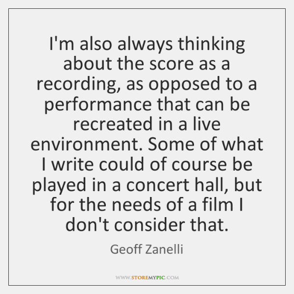 I'm also always thinking about the score as a recording, as opposed ...
