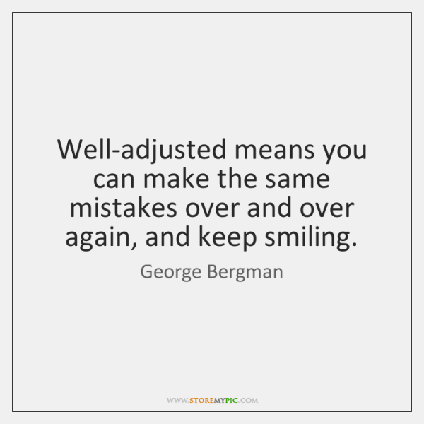 Well-adjusted means you can make the same mistakes over and over again, ...