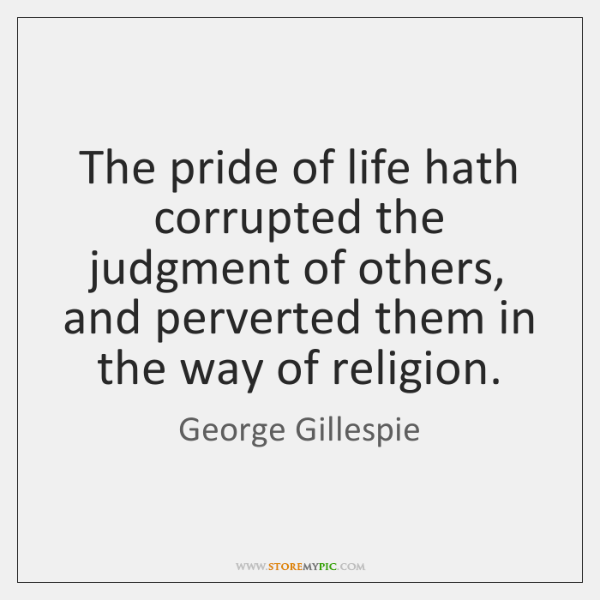 The pride of life hath corrupted the judgment of others, and perverted ...