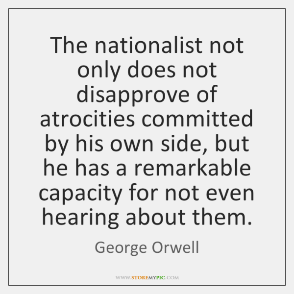 The nationalist not only does not disapprove of atrocities committed by his ...