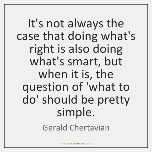 It's not always the case that doing what's right is also doing ...