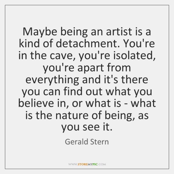Maybe being an artist is a kind of detachment. You're in the ...