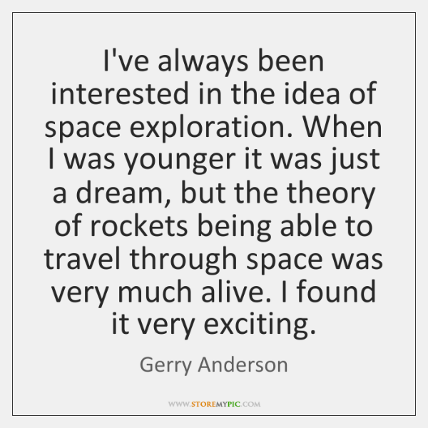 I've always been interested in the idea of space exploration. When I ...
