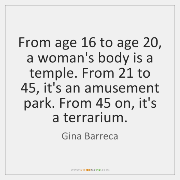 From age 16 to age 20, a woman's body is a temple. From 21 to 45, ...