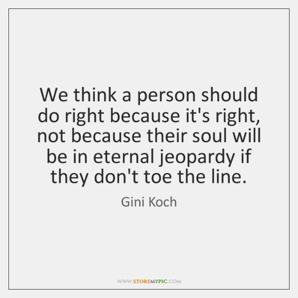 We think a person should do right because it's right, not because ...