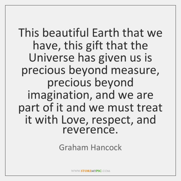 This beautiful Earth that we have, this gift that the Universe has ...