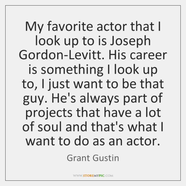 My favorite actor that I look up to is Joseph Gordon-Levitt. His ...