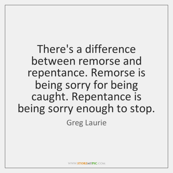 There's a difference between remorse and repentance. Remorse is being sorry for ...