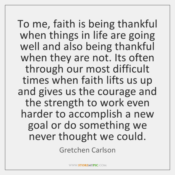 To me, faith is being thankful when things in life are going ...