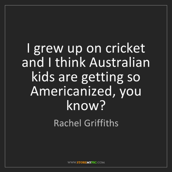 Rachel Griffiths: I grew up on cricket and I think Australian kids are...