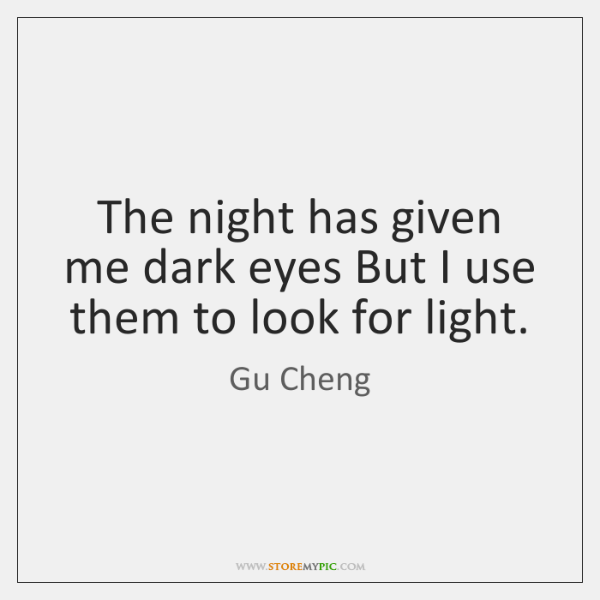 The night has given me dark eyes But I use them to ...