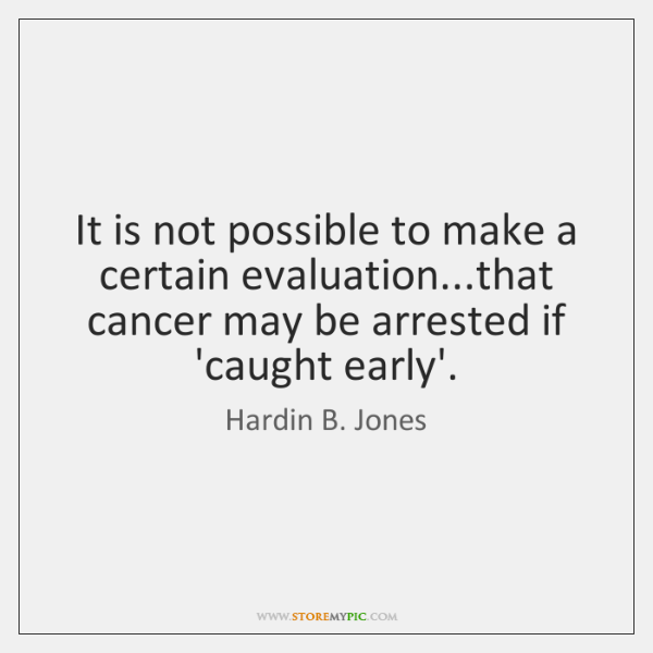 It is not possible to make a certain evaluation...that cancer may ...