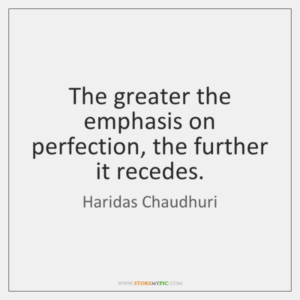 The greater the emphasis on perfection, the further it recedes.