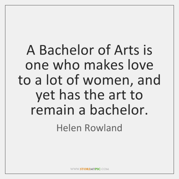A Bachelor of Arts is one who makes love to a lot ...