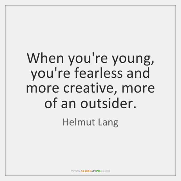 When you're young, you're fearless and more creative, more of an outsider.