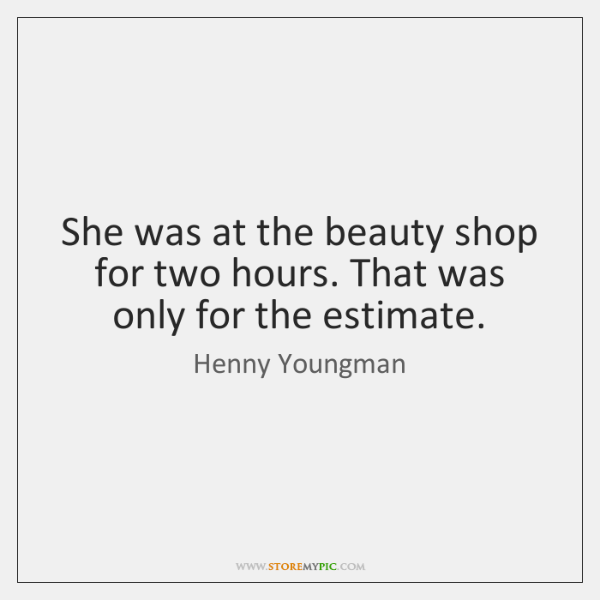 She was at the beauty shop for two hours. That was only ...