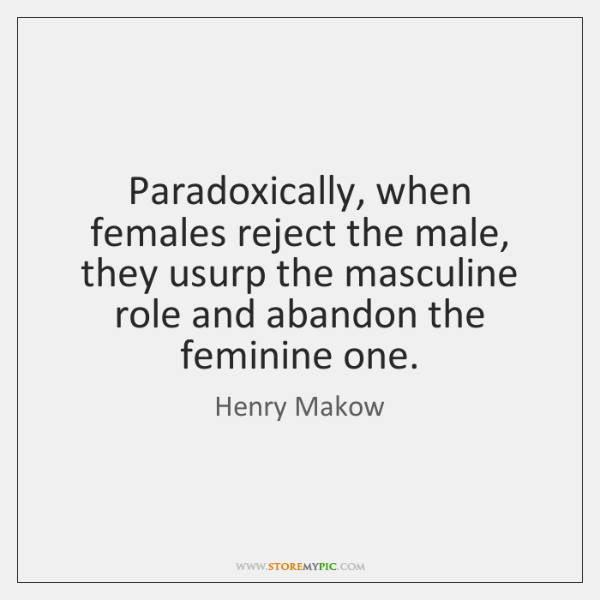 Paradoxically, when females reject the male, they usurp the masculine role and ...