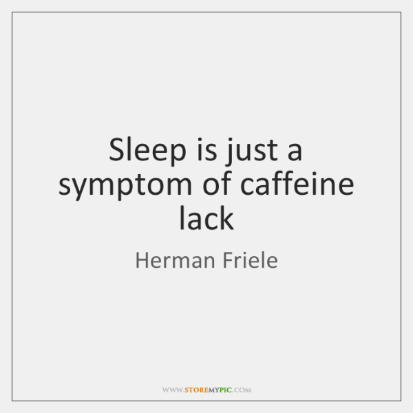 Sleep is just a symptom of caffeine lack