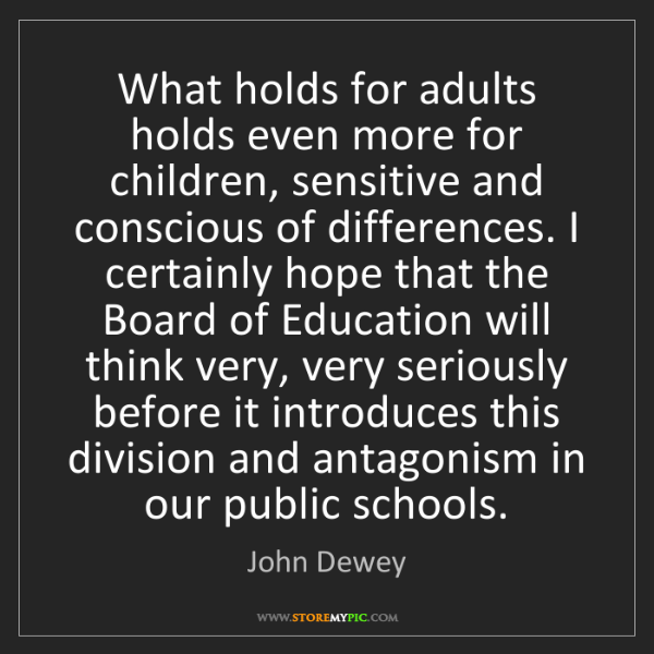 John Dewey: What holds for adults holds even more for children, sensitive...