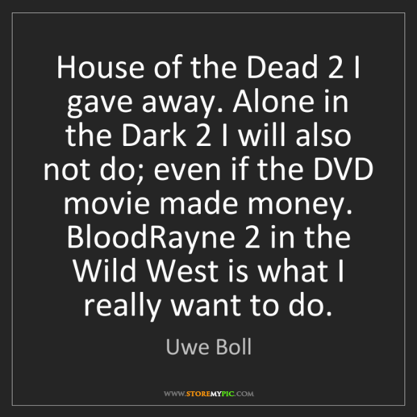 Uwe Boll: House of the Dead 2 I gave away. Alone in the Dark 2...