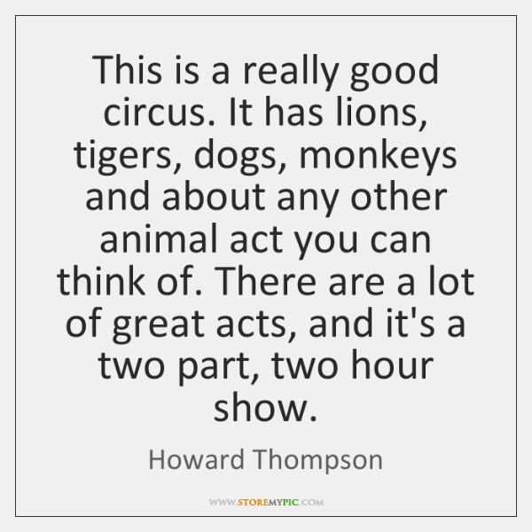 This is a really good circus. It has lions, tigers, dogs, monkeys ...