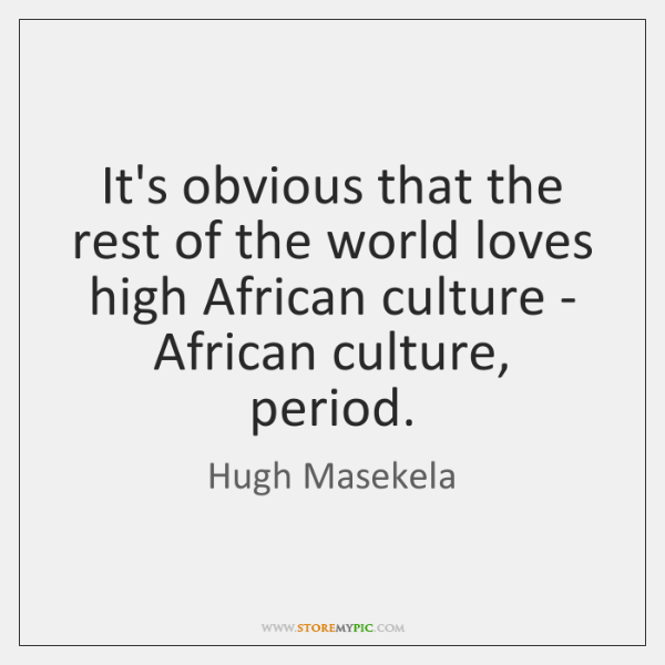 It's obvious that the rest of the world loves high African culture ...