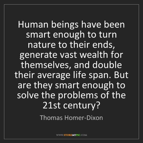 Thomas Homer-Dixon: Human beings have been smart enough to turn nature to...