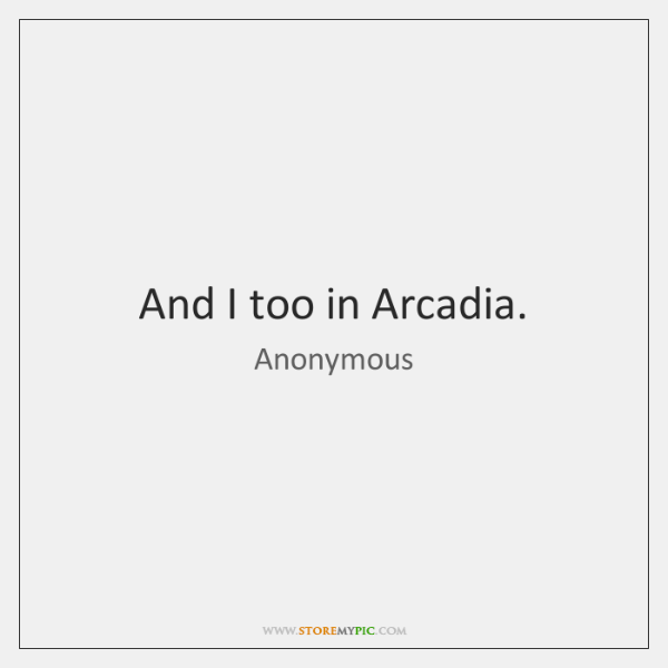 And I too in Arcadia.