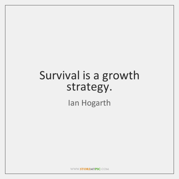 Survival is a growth strategy.