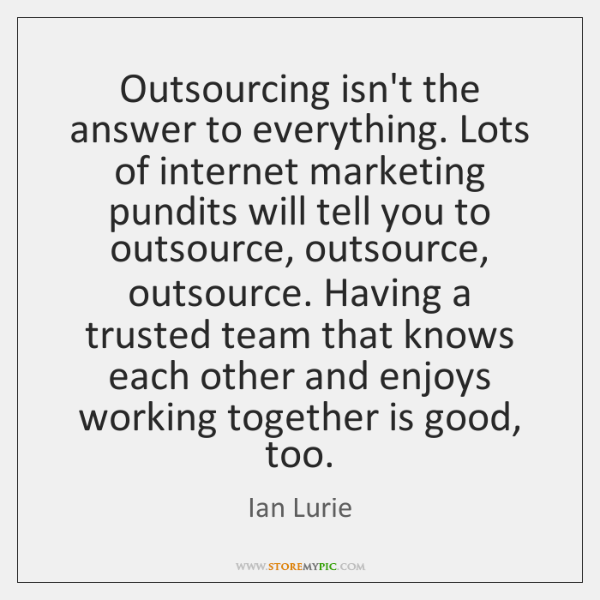 Outsourcing isn't the answer to everything. Lots of internet marketing pundits will ...