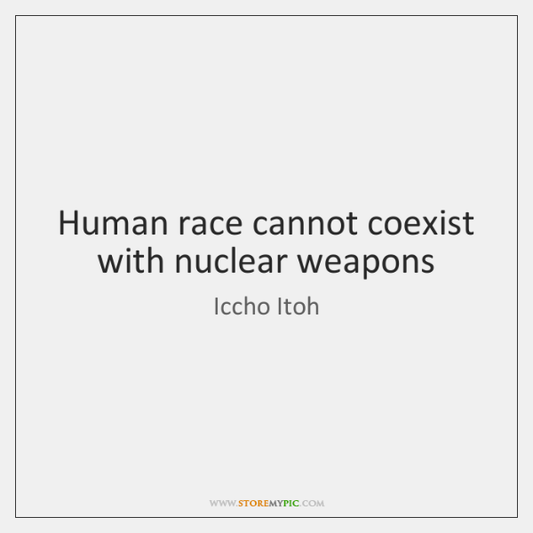 Human race cannot coexist with nuclear weapons