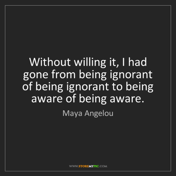 Maya Angelou: Without willing it, I had gone from being ignorant of...