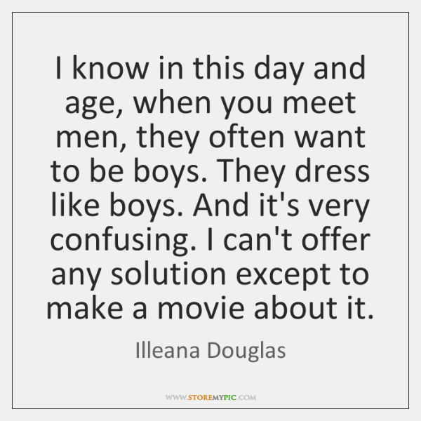 I know in this day and age, when you meet men, they ...